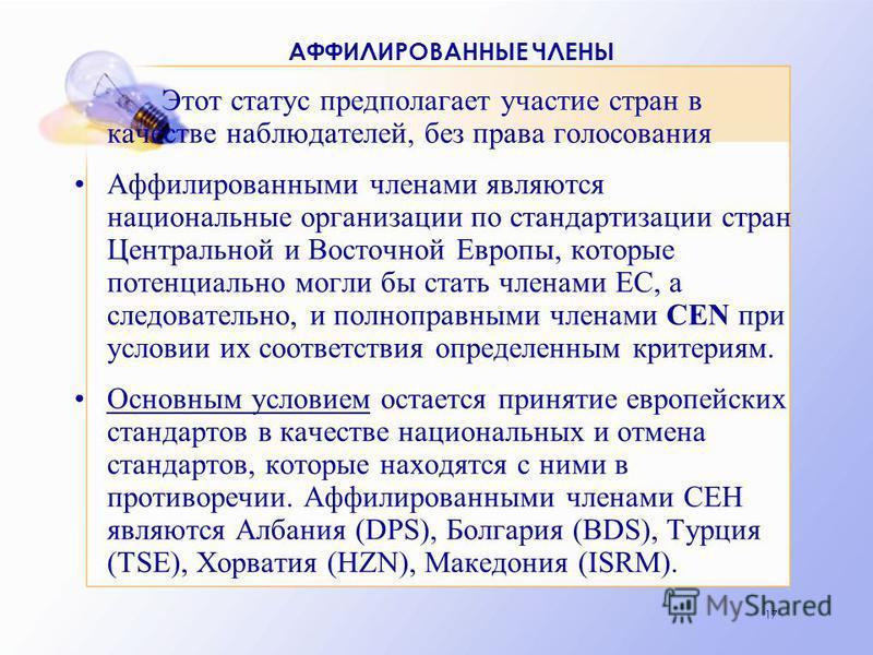 17 АФФИЛИРОВАННЫЕ ЧЛЕНЫ Этот статус предполагает участие стран в качестве наблюдателей, без права голосования Аффилированными членами являются национальные организации по стандартизации стран Центральной и Восточной Европы, которые потенциально могли