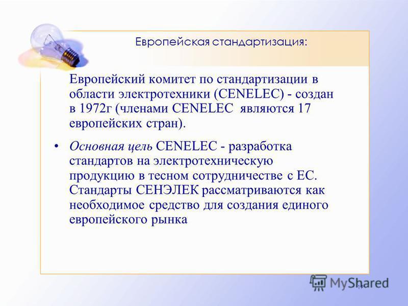 19 Европейская стандартизация: Европейский комитет по стандартизации в области электротехники (CENELEC) - создан в 1972 г (членами CENELEC являются 17 европейских стран). Основная цель CENELEC - разработка стандартов на электротехническую продукцию в