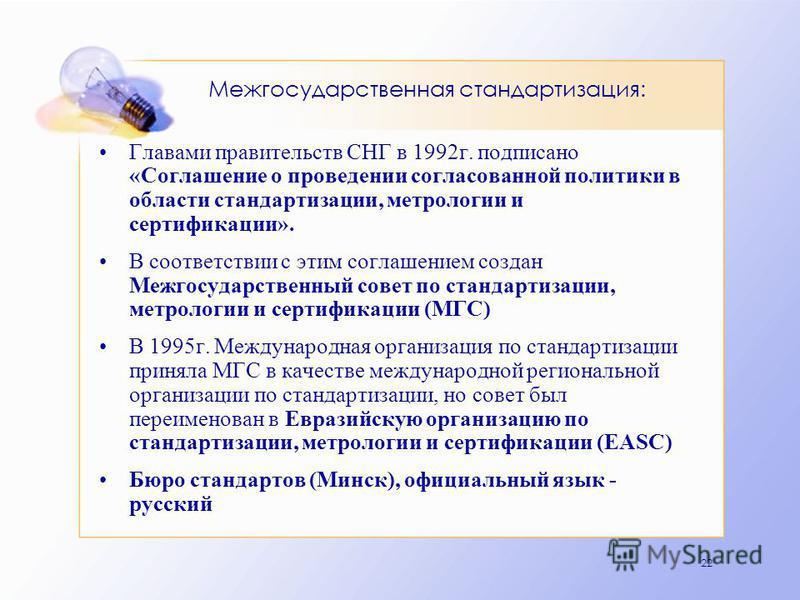 22 Межгосударственная стандартизация: Главами правительств СНГ в 1992 г. подписано «Соглашение о проведении согласованной политики в области стандартизации, метрологии и сертификации». В соответствии с этим соглашением создан Межгосударственный совет