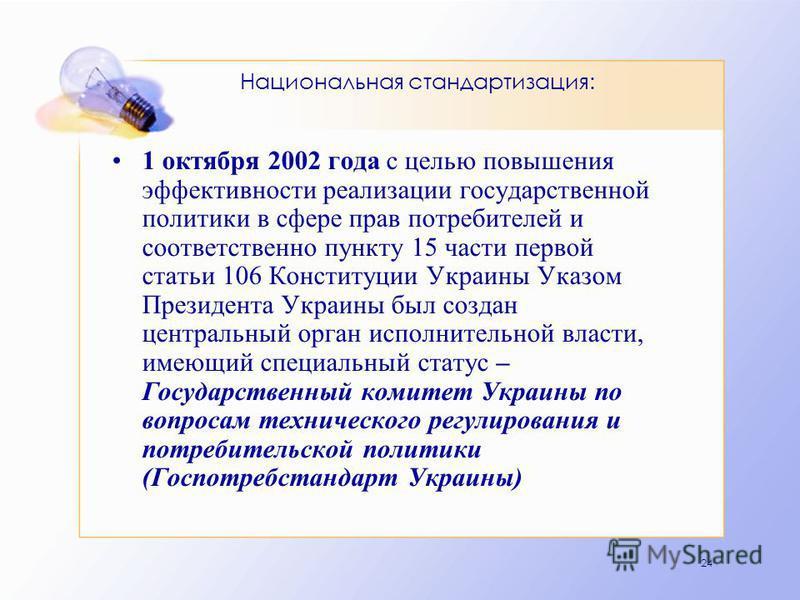 24 Национальная стандартизация: 1 октября 2002 года с целью повышения эффективности реализации государственной политики в сфере прав потребителей и соответственно пункту 15 части первой статьи 106 Конституции Украины Указом Президента Украины был соз