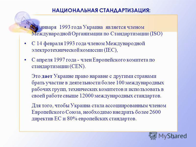 25 НАЦИОНАЛЬНАЯ СТАНДАРТИЗАЦИЯ: С 1 января 1993 года Украина является членом Международной Организации по Стандартизации (ISO) С 14 февраля 1993 года членом Международной электротехнической комиссии (IEC), С апреля 1997 года - член Европейского комит