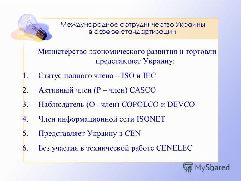 27 Международное сотрудничество Украины в сфере стандартизации Министерство экономического развития и торговли представляет Украину: 1. Статус полного члена – ISO и IEC 2. Активный член (Р – член) CASCO 3. Наблюдатель (О –член) COPOLCO и DEVCO 4. Чле