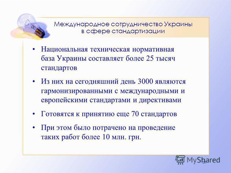 28 Международное сотрудничество Украины в сфере стандартизации Национальная техническая нормативная база Украины составляет более 25 тысяч стандартов Из них на сегодняшний день 3000 являются гармонизированными с международными и европейскими стандарт