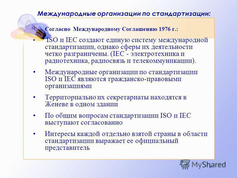 4 Международные организации по стандартизации: Согласно Международному Соглашению 1976 г.: ISO и IEC создают единую систему международной стандартизации, однако сферы их деятельности четко разграничены. (IEC - электротехника и радиотехника, радиосвяз