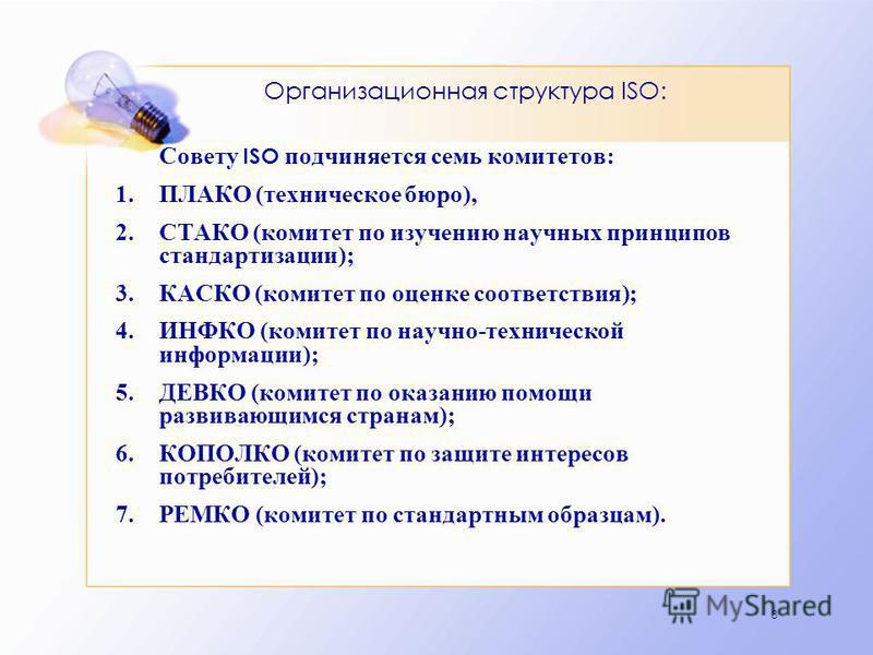 8 Организационная структура ISO: Совету ISO подчиняется семь комитетов: 1. ПЛАКО (техническое бюро), 2. СТАКО (комитет по изучению научных принципов стандартизации); 3. КАСКО (комитет по оценке соответствия); 4. ИНФКО (комитет по научно-технической и