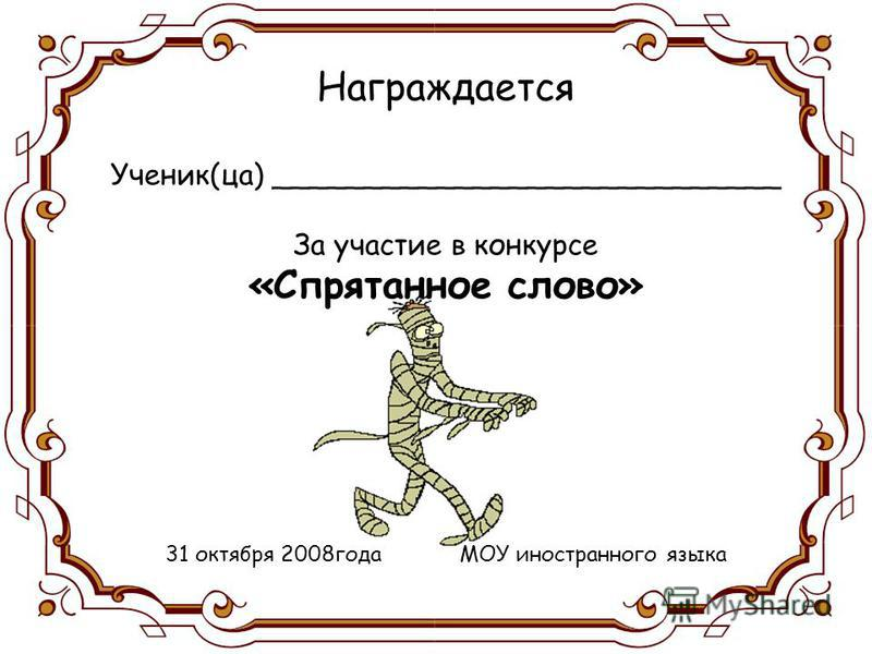 Награждается Ученик(за) ____________________________ За участие в конкурсе «Спрятанное слово» 31 октября 2008 года МОУ иностранного языка
