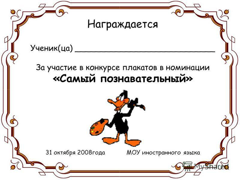 Награждается Ученик(за) ____________________________ За участие в конкурсе плакатов в номинации «Самый познавательный» 31 октября 2008 года МОУ иностранного языка
