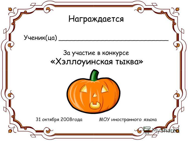 Награждается Ученик(за) ____________________________ За участие в конкурсе «Хэллоуинская тыква» 31 октября 2008 года МОУ иностранного языка