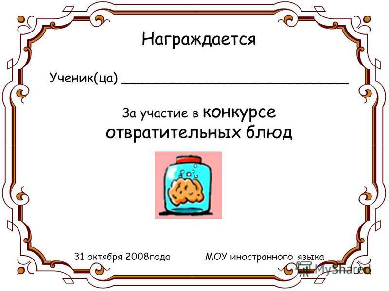 Награждается Ученик(за) ____________________________ За участие в конкурсе отвратительных блюд 31 октября 2008 года МОУ иностранного языка