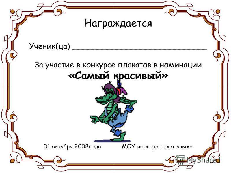 Награждается Ученик(за) ____________________________ За участие в конкурсе плакатов в номинации «Самый красивый» 31 октября 2008 года МОУ иностранного языка