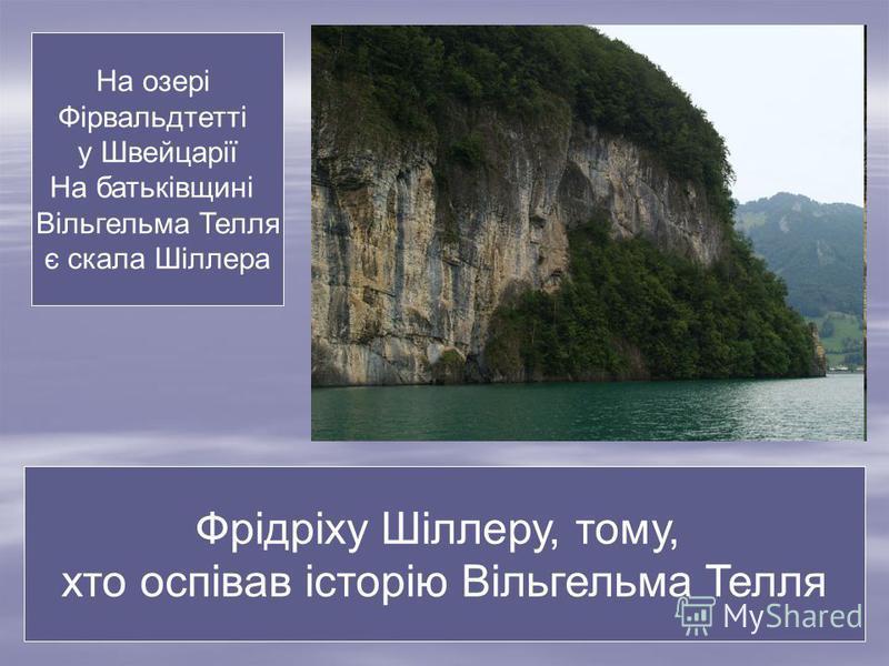 На озері Фірвальдтетті у Швейцарії На батьківщині Вільгельма Телля є скала Шіллера Фрідріху Шіллеру, тому, хто оспівав історію Вільгельма Телля