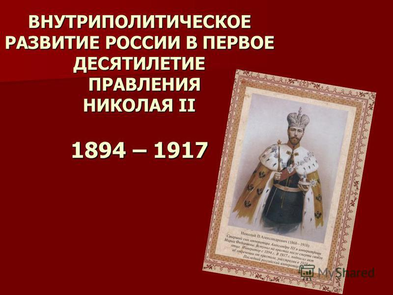ВНУТРИПОЛИТИЧЕСКОЕ РАЗВИТИЕ РОССИИ В ПЕРВОЕ ДЕСЯТИЛЕТИЕ ПРАВЛЕНИЯ НИКОЛАЯ II 1894 – 1917