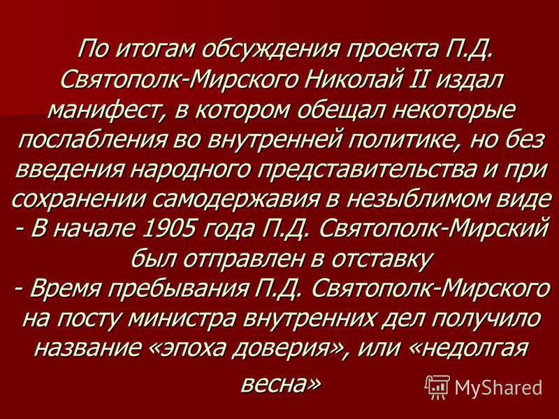 По итогам обсуждения проекта П.Д. Святополк-Мирского Николай II издал манифест, в котором обещал некоторые послабления во внутренней политике, но без введения народного представительства и при сохранении самодержавия в незыблимом виде - В начале 1905