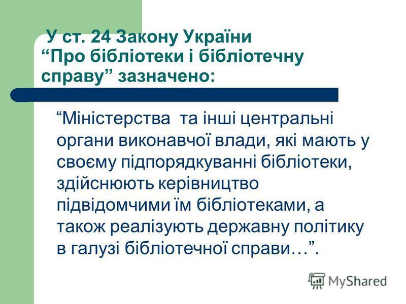У ст. 24 Закону УкраїниПро бібліотеки і бібліотечну справу зазначено: Міністерства та інші центральні органи виконавчої влади, які мають у своєму підпорядкуванні бібліотеки, здійснюють керівництво підвідомчими їм бібліотеками, а також реалізують держ