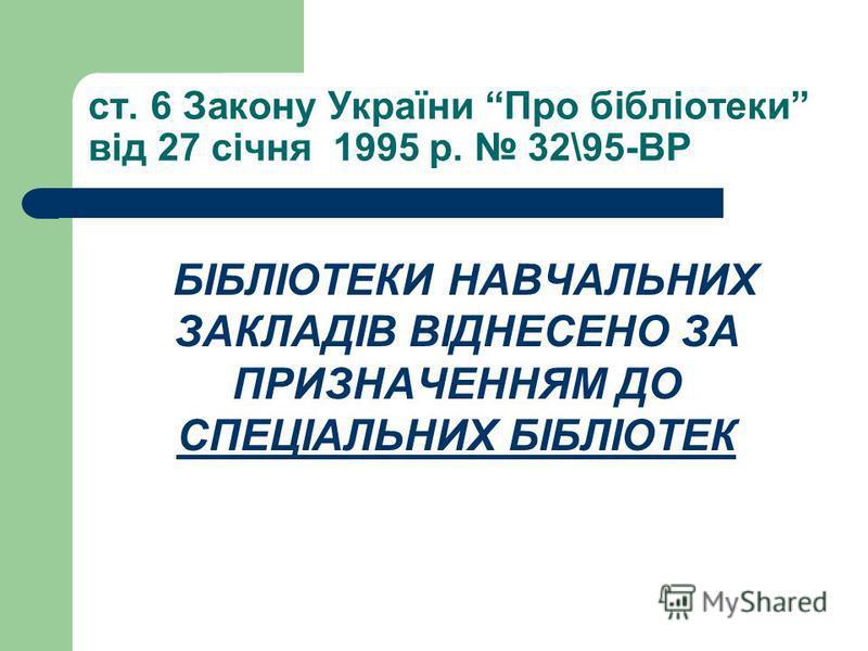 ст. 6 Закону України Про бібліотеки від 27 січня 1995 р. 32\95-ВР БІБЛІОТЕКИ НАВЧАЛЬНИХ ЗАКЛАДІВ ВІДНЕСЕНО ЗА ПРИЗНАЧЕННЯМ ДО СПЕЦІАЛЬНИХ БІБЛІОТЕК