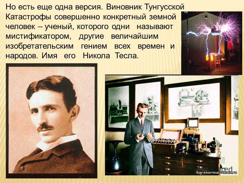 Но есть еще одна версия. Виновник Тунгусской Катастрофы совершенно конкретный земной человек – ученый, которого одни называют мистификатором, другие величайшим изобретательским гением всех времен и народов. Имя его Никола Тесла.