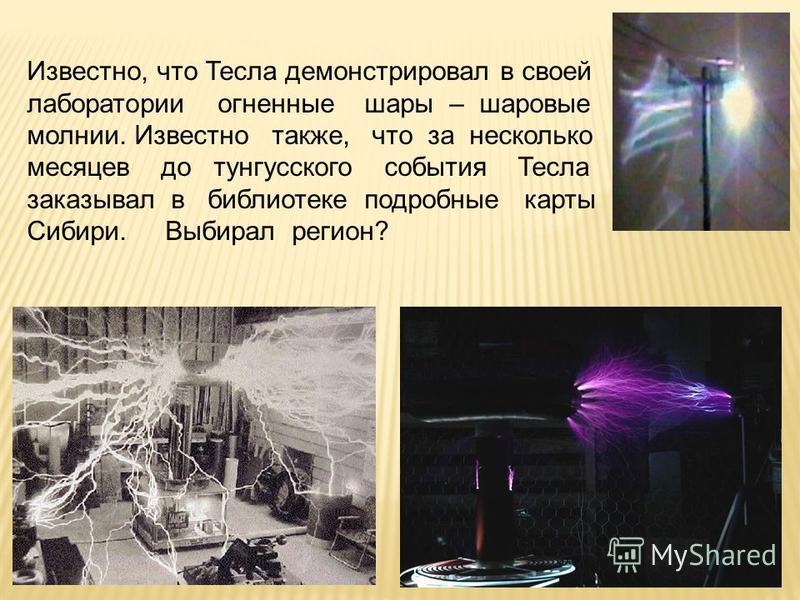 Известно, что Тесла демонстрировал в своей лаборатории огненные шары – шаровые молнии. Известно также, что за несколько месяцев до тунгусского события Тесла заказывал в библиотеке подробные карты Сибири. Выбирал регион?