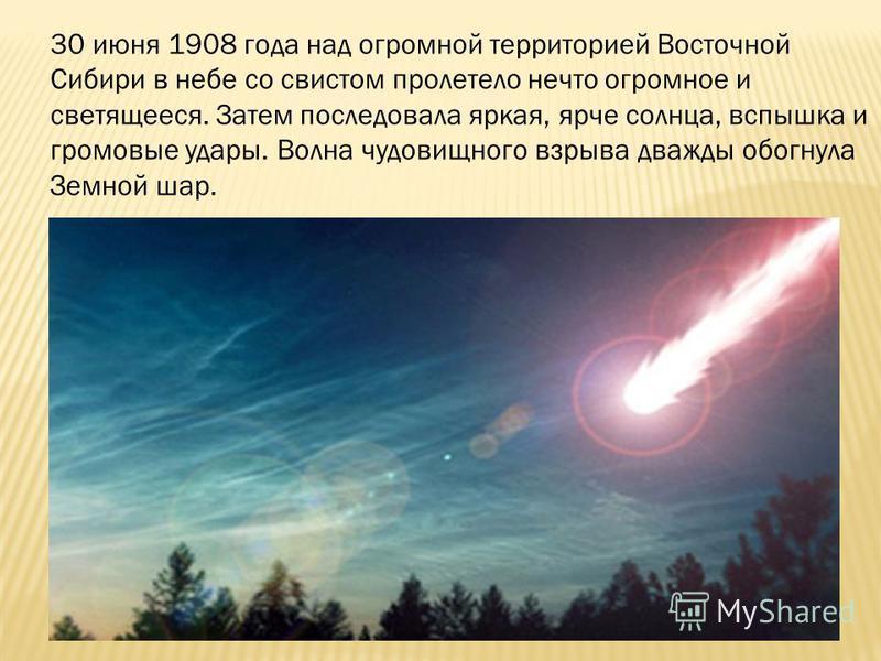 30 июня 1908 года над огромной территорией Восточной Сибири в небе со свистом пролетело нечто огромное и светящееся. Затем последовала яркая, ярче солнца, вспышка и громовые удары. Волна чудовищного взрыва дважды обогнула Земной шар.