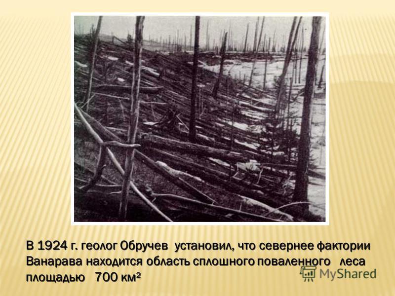 В 1924 г. геолог Обручев установил, что севернее фактории Ванарава находится область сплошного поваленного леса площадью 700 км²