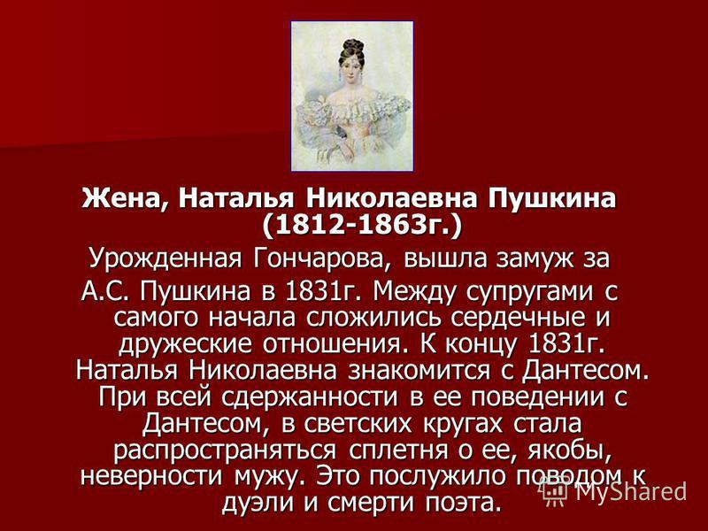 Жена, Наталья Николаевна Пушкина (1812-1863 г.) Урожденная Гончарова, вышла замуж за А.С. Пушкина в 1831 г. Между супругами с самого начала сложились сердечные и дружеские отношения. К концу 1831 г. Наталья Николаевна знакомится с Дантесом. При всей