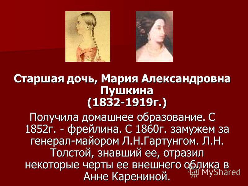 Старшая дочь, Мария Александровна Пушкина (1832-1919 г.) Получила домашнее образование. С 1852 г. - фрейлина. С 1860 г. замужем за генерал-майором Л.Н.Гартунгом. Л.Н. Толстой, знавший ее, отразил некоторые черты ее внешнего облика в Анне Карениной.
