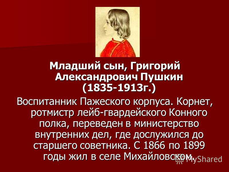 Младший сын, Григорий Александрович Пушкин (1835-1913 г.) Воспитанник Пажеского корпуса. Корнет, ротмистр лейб-гвардейского Конного полка, переведен в министерство внутренних дел, где дослужился до старшего советника. С 1866 по 1899 годы жил в селе М