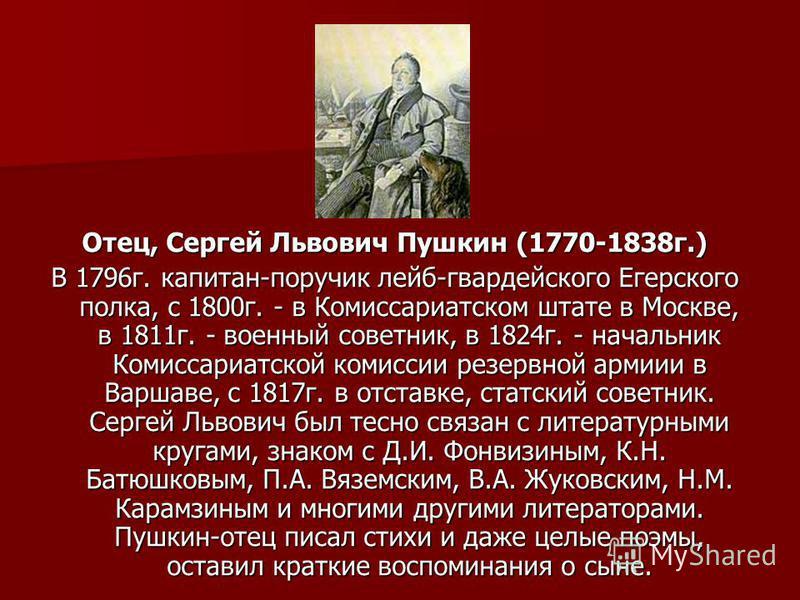 Отец, Сергей Львович Пушкин (1770-1838 г.) В 1796 г. капитан-поручик лейб-гвардейского Егерского полка, с 1800 г. - в Комиссариатском штате в Москве, в 1811 г. - военный советник, в 1824 г. - начальник Комиссариатской комиссии резервной армии в Варша