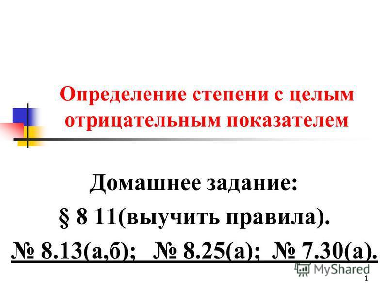 Определение степени с целым отрицательным показателем Домашнее задание: § 8 11(выучить правила). 8.13(а,б); 8.25(а); 7.30(а). 1