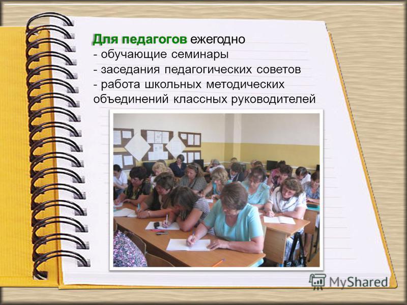 Для педагогов Для педагогов ежегодно - обучающие семинары - заседания педагогических советов - работа школьных методических объединений классных руководителей