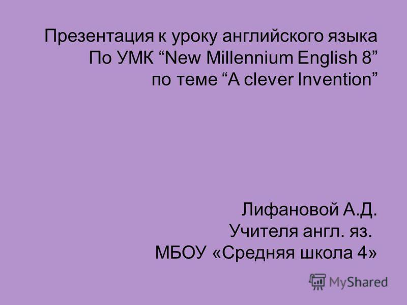 Презентация к уроку английского языка По УМК New Millennium English 8 по теме A clever Invention Лифановой А.Д. Учителя англ. яз. МБОУ «Средняя школа 4»