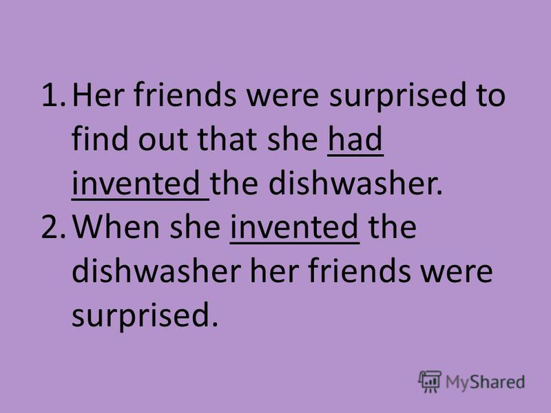 1. Her friends were surprised to find out that she had invented the dishwasher. 2. When she invented the dishwasher her friends were surprised.