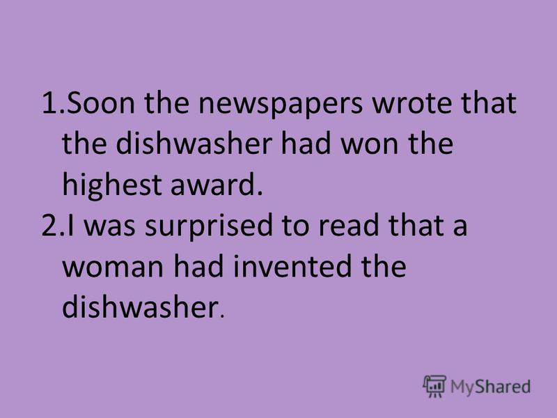 1. Soon the newspapers wrote that the dishwasher had won the highest award. 2. I was surprised to read that a woman had invented the dishwasher.