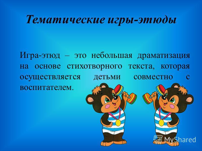 Тематические игры-этюды Игра-этюд – это небольшая драматизация на основе стихотворного текста, которая осуществляется детьми совместно с воспитателем.