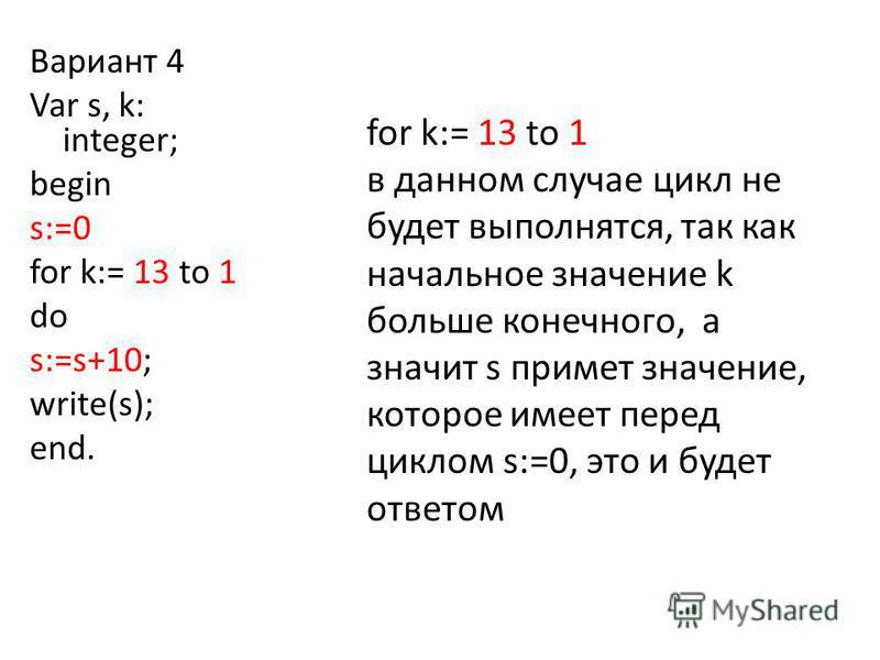 for k:= 13 to 1 в данном случае цикл не будет выполнятся, так как начальное значение k больше конечного, а значит s примет значение, которое имеет перед циклом s:=0, это и будет ответом Вариант 4 Var s, k: integer; begin s:=0 for k:= 13 to 1 do s:=s+