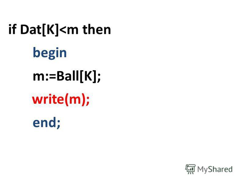 if Dat[K]<m then begin m:=Ball[K]; write(m); end;
