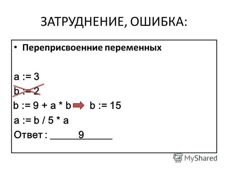 ЗАТРУДНЕНИЕ, ОШИБКА: Переприсвоенние переменных a := 3 b := 2 a := b / 5 * a Ответ : 9 b := 15b := 9 + a * b