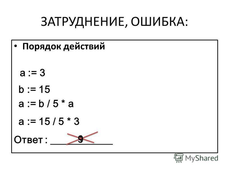 ЗАТРУДНЕНИЕ, ОШИБКА: Порядок действий a := 3 Ответ : b := 15 a := b / 5 * a a := 15 / 5 * 3 19