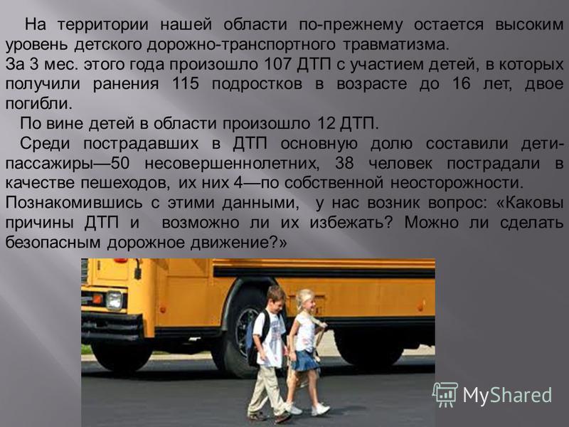 На территории нашей области по-прежнему остается высоким уровень детского дорожно-транспортного травматизма. За 3 мес. этого года произошло 107 ДТП с участием детей, в которых получили ранения 115 подростков в возрасте до 16 лет, двое погибли. По вин