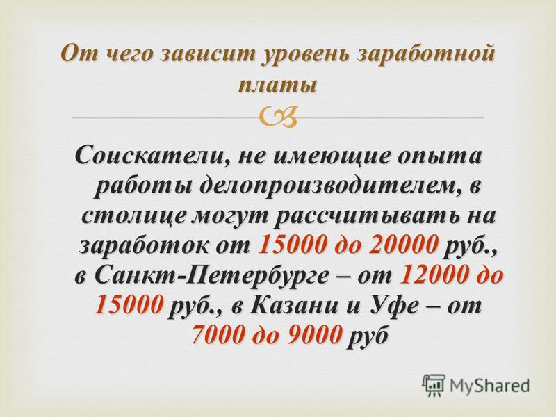 Соискатели, не имеющие опыта работы делопроизводителем, в столице могут рассчитывать на заработок от 15000 до 20000 руб., в Санкт - Петербурге – от 12000 до 15000 руб., в Казани и Уфе – от 7000 до 9000 руб От чего зависит уровень заработной платы