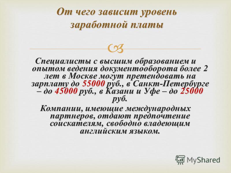 Специалисты с высшим образованием и опытом ведения документооборота более 2 лет в Москве могут претендовать на зарплату до 55000 руб., в Санкт - Петербурге – до 45000 руб., в Казани и Уфе – до 25000 руб. Компании, имеющие международных партнеров, отд