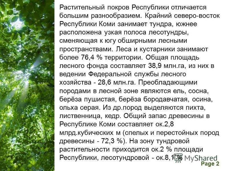 Free Powerpoint Templates Page 2 Растительный покров Республики отличается большим разнообразием. Крайний северо-восток Республики Коми занимает тундра, южнее расположена узкая полоса лесотундры, сменяющая к югу обширными лесными пространствами. Леса
