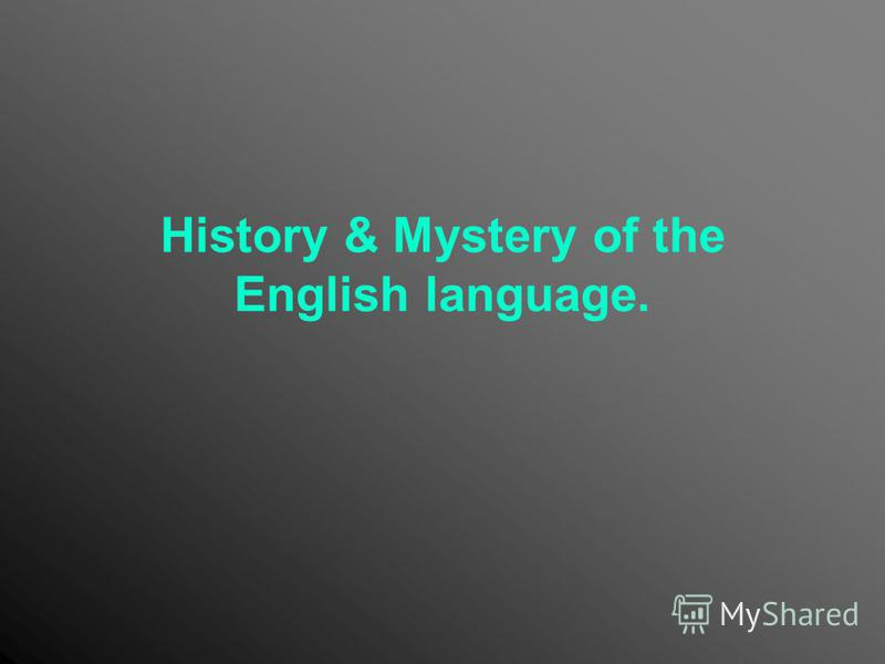 History & Mystery of the English language.