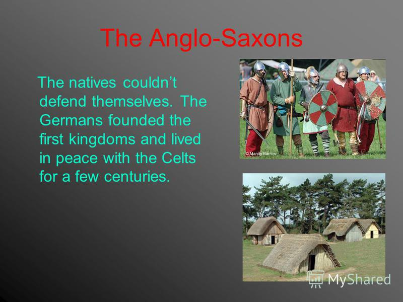 The Anglo-Saxons The natives couldnt defend themselves. The Germans founded the first kingdoms and lived in peace with the Celts for a few centuries.