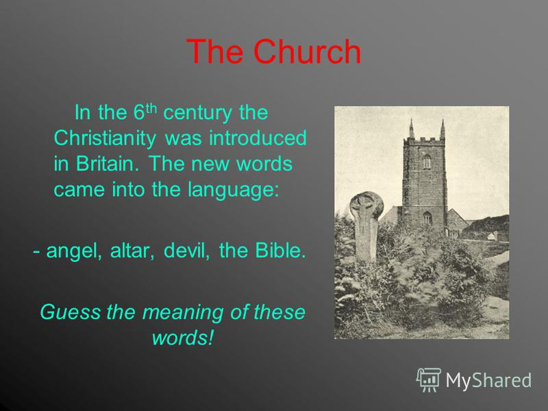 The Church In the 6 th century the Christianity was introduced in Britain. The new words came into the language: - angel, altar, devil, the Bible. Guess the meaning of these words!