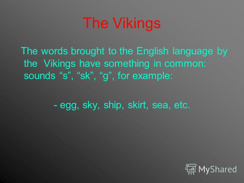The Vikings The words brought to the English language by the Vikings have something in common: sounds s, sk, g, for example: - egg, sky, ship, skirt, sea, etc.