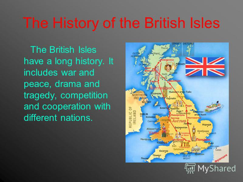 The History of the British Isles The British Isles have a long history. It includes war and peace, drama and tragedy, competition and cooperation with different nations.