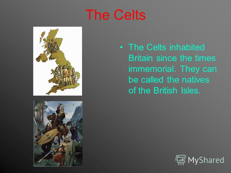 The Celts The Celts inhabited Britain since the times immemorial. They can be called the natives of the British Isles.