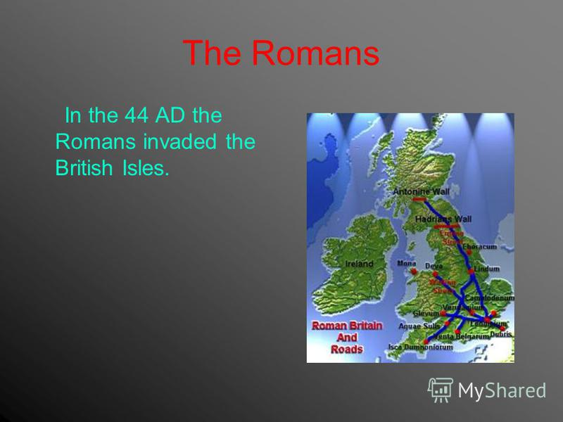 The Romans In the 44 AD the Romans invaded the British Isles.