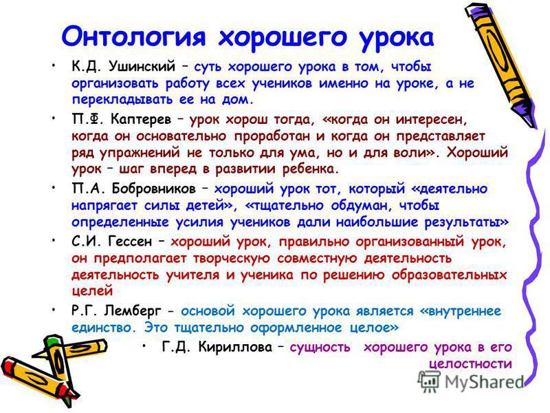 Онтология хорошего урока К.Д. Ушинский – суть хорошего урока в том, чтобы организовать работу всех учеников именно на уроке, а не перекладывать ее на дом. П.Ф. Каптерев – урок хорош тогда, «когда он интересен, когда он основательно проработан и когда