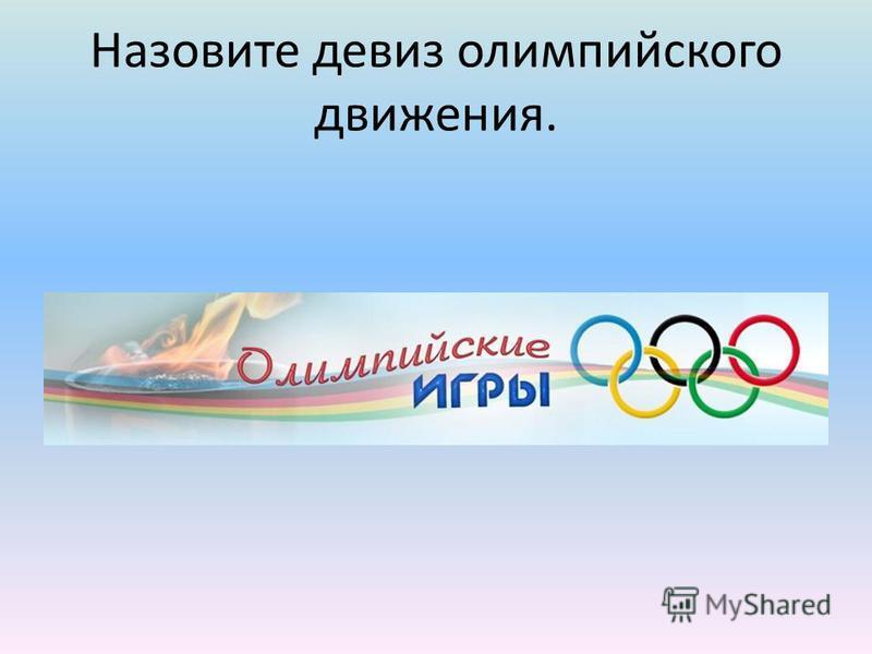 Назовите девиз олимпийского движения.